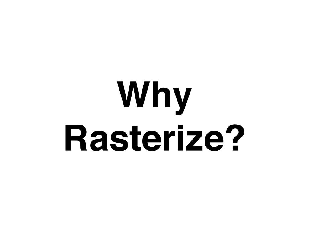 Why Rasterize?