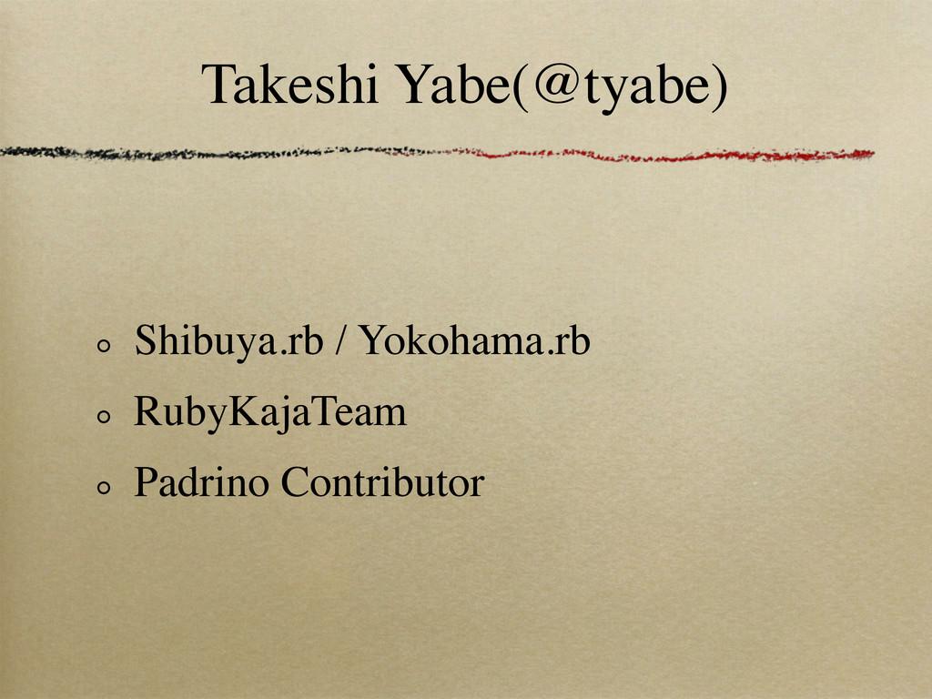 Takeshi Yabe(@tyabe) Shibuya.rb / Yokohama.rb R...