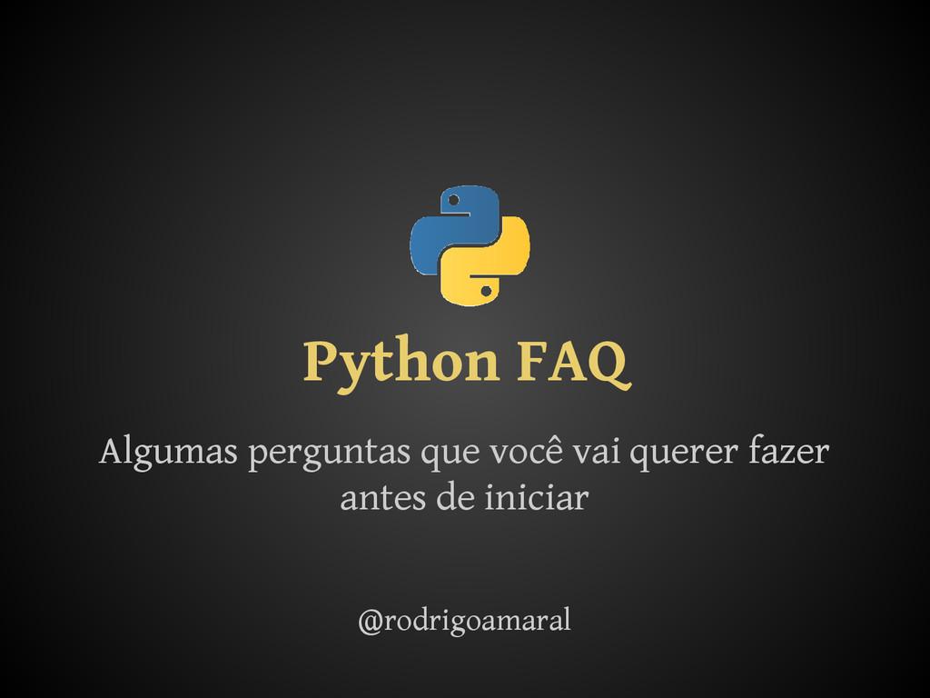 Python FAQ Algumas perguntas que você vai quere...