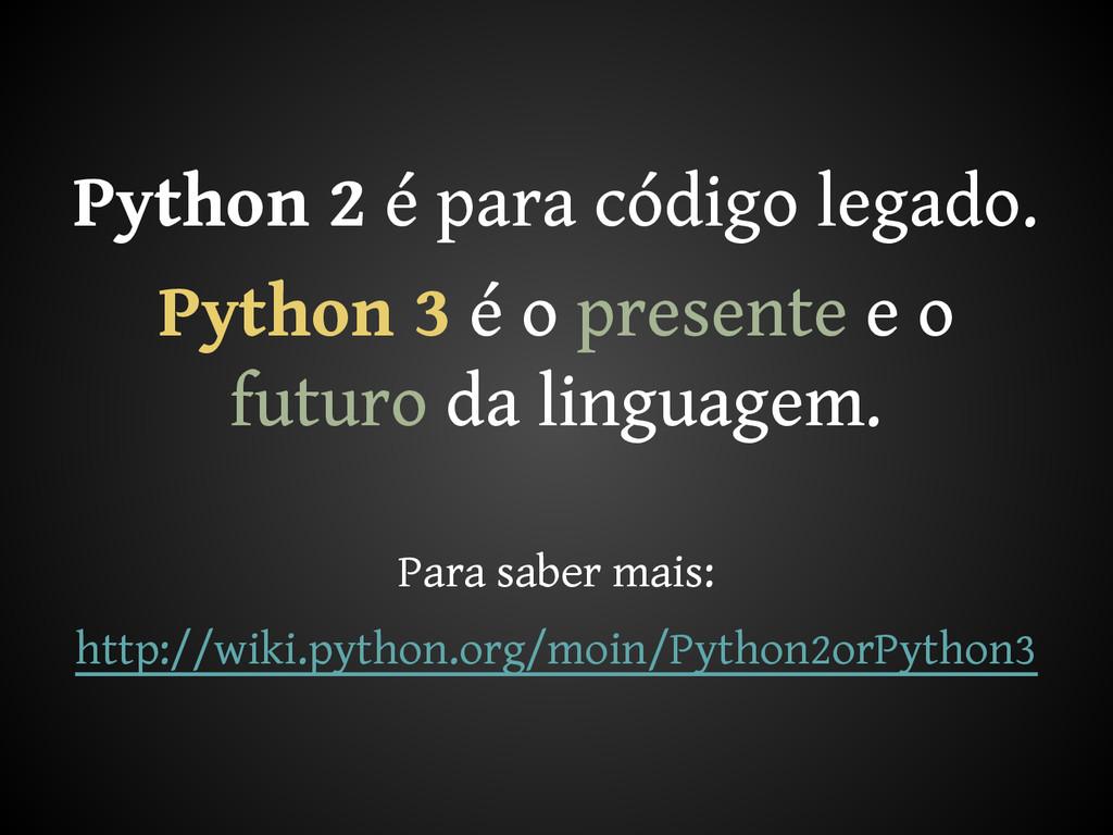 Python 2 é para código legado. Python 3 é o pre...