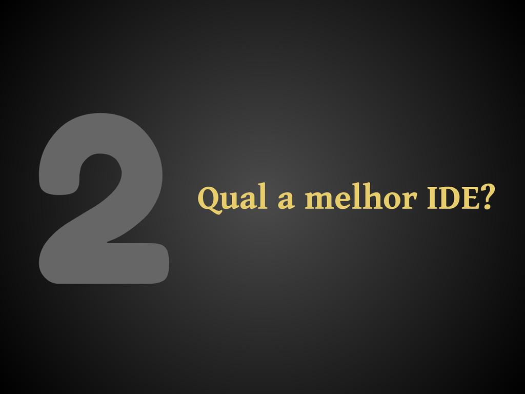2Qual a melhor IDE?