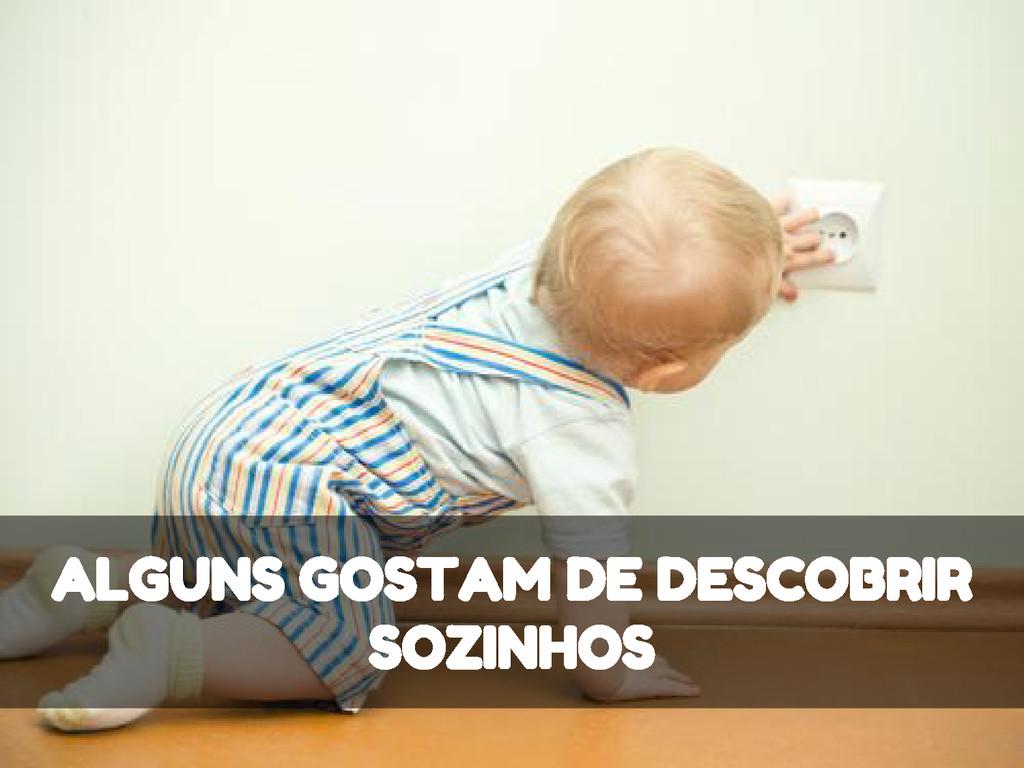 ALGUNS GOSTAM DE DESCOBRIR SOZINHOS