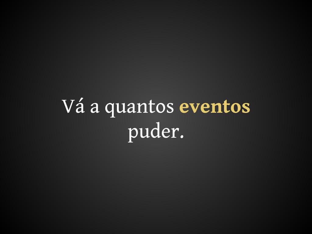 Vá a quantos eventos puder.