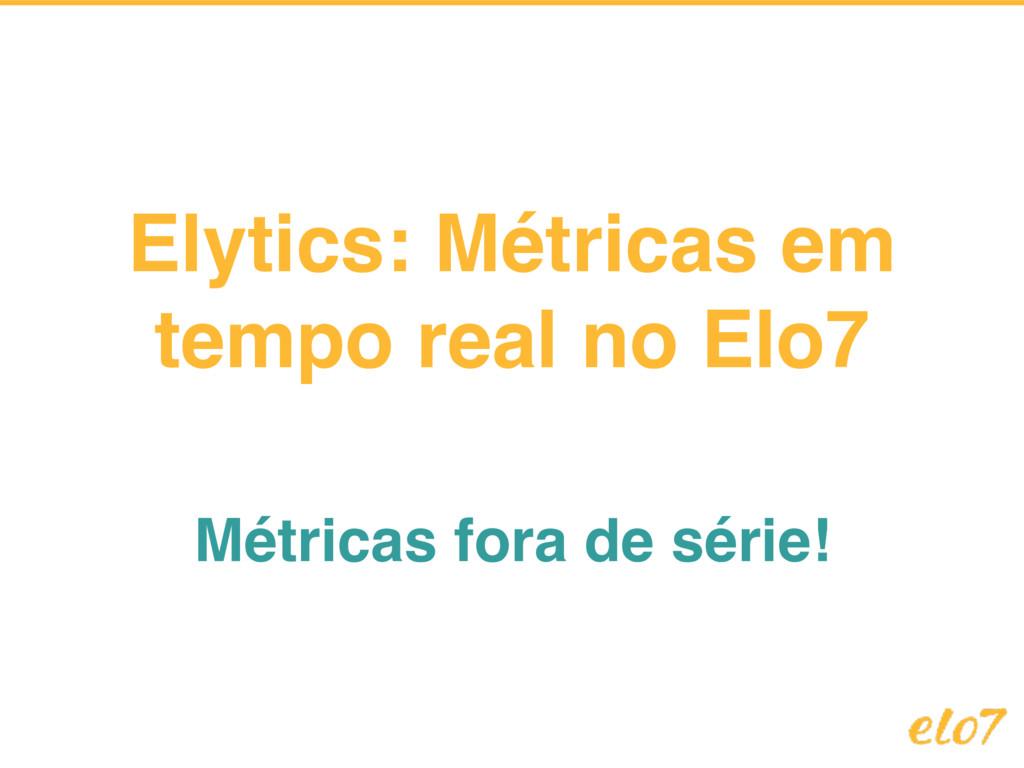 Elytics: Métricas em tempo real no Elo7 Métrica...