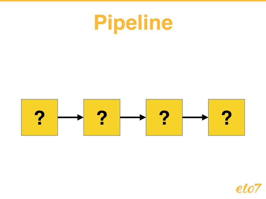 Pipeline ? ? ? ?