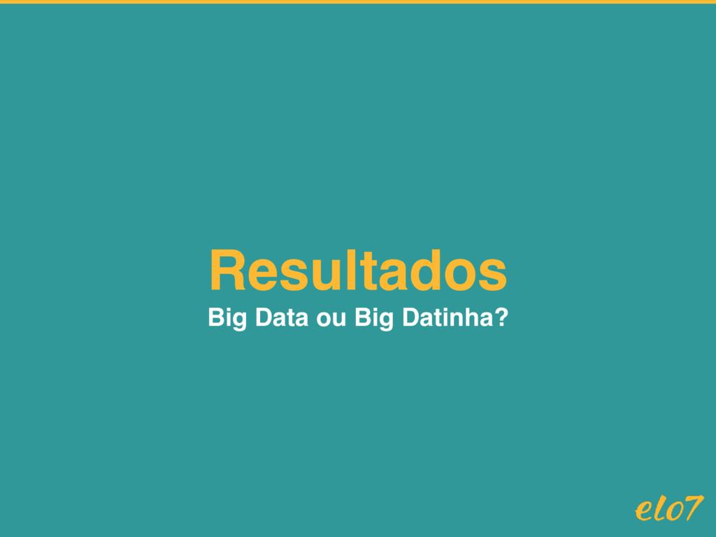Resultados Big Data ou Big Datinha?
