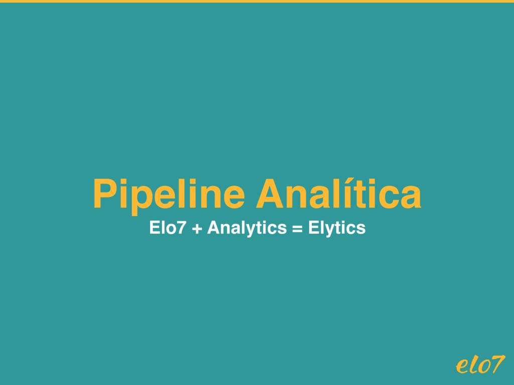 Pipeline Analítica Elo7 + Analytics = Elytics