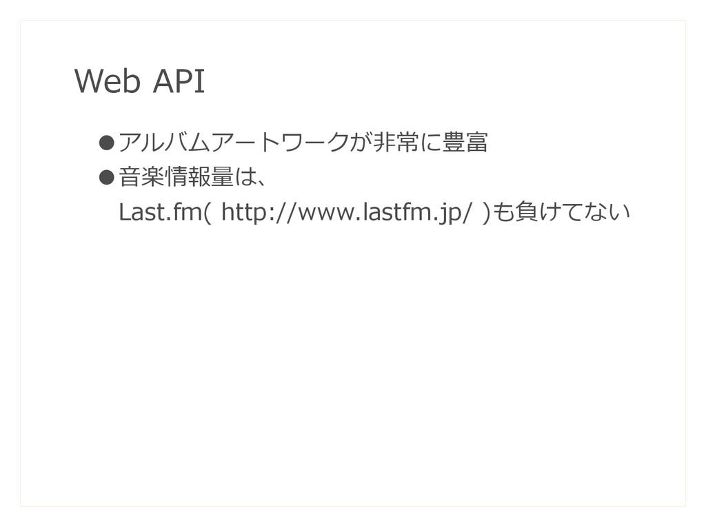 Web API ●アルバムアートワークが非常に豊富 ●音楽情報量は、  Last.fm( ht...