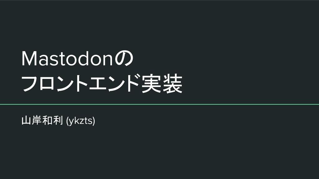 Mastodonの フロントエンド実装 山岸和利 (ykzts)