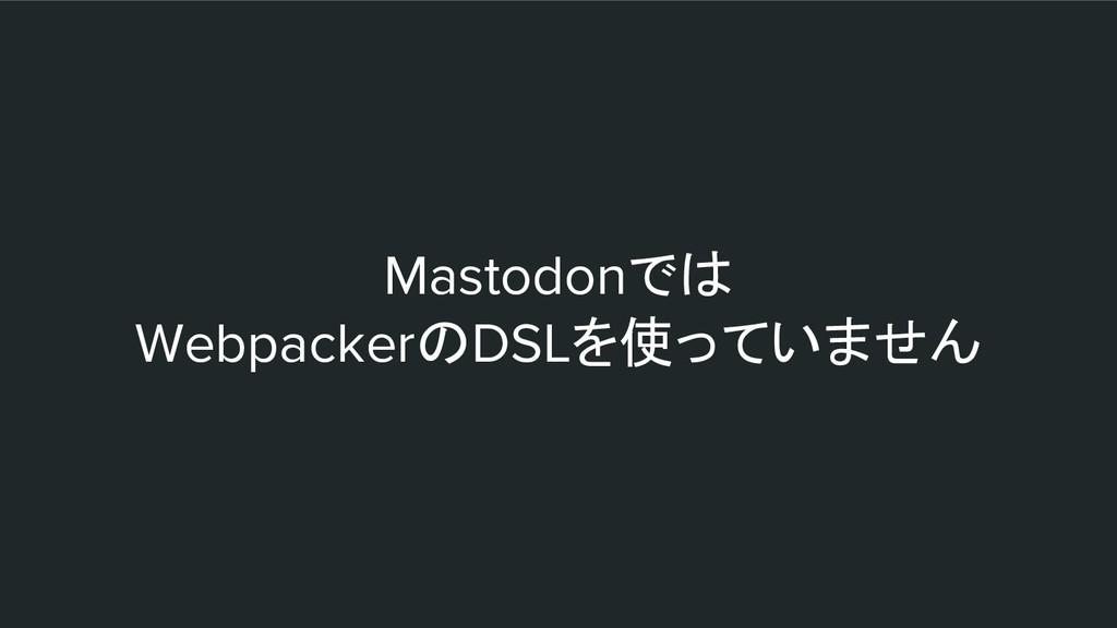 Mastodonでは WebpackerのDSLを使っていません