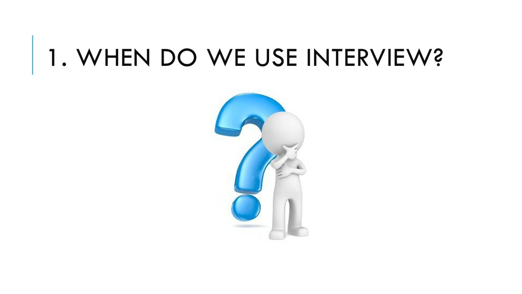 1. WHEN DO WE USE INTERVIEW?