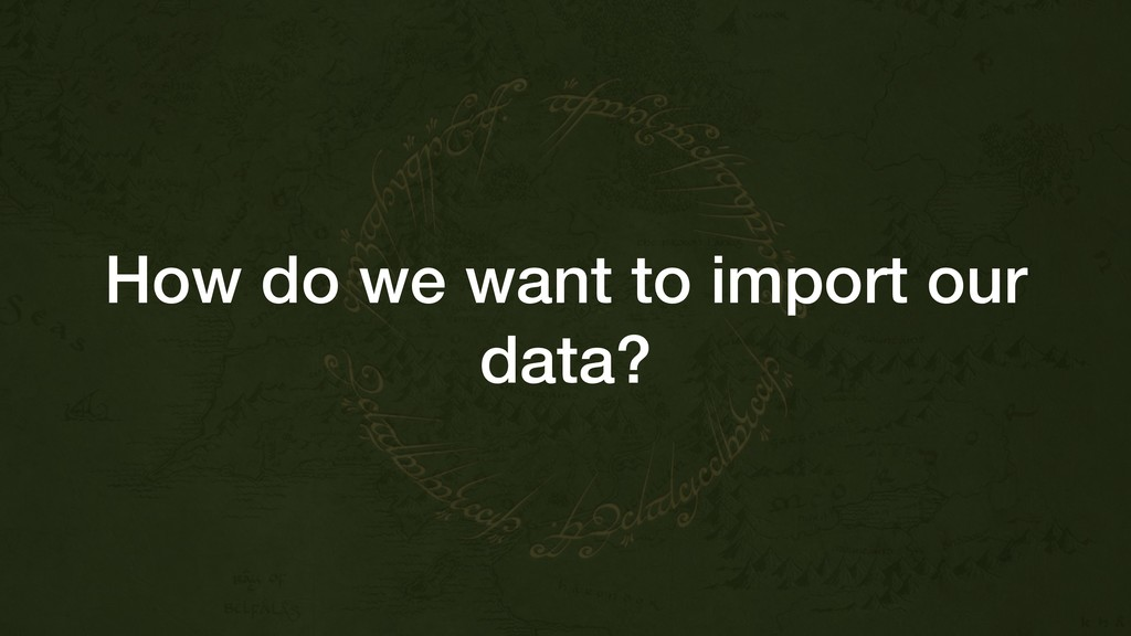 How do we want to import our data?
