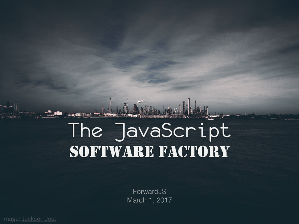 The JavaScript SOFTWARE FACTORY ForwardJS March...