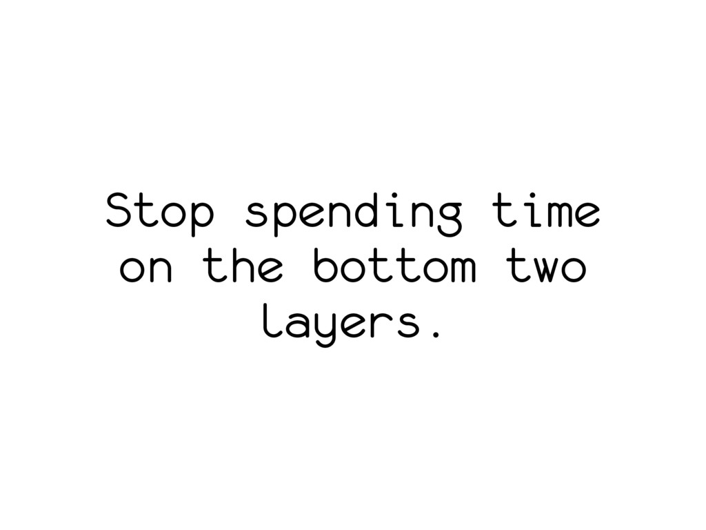 Stop spending time on the bottom two layers.