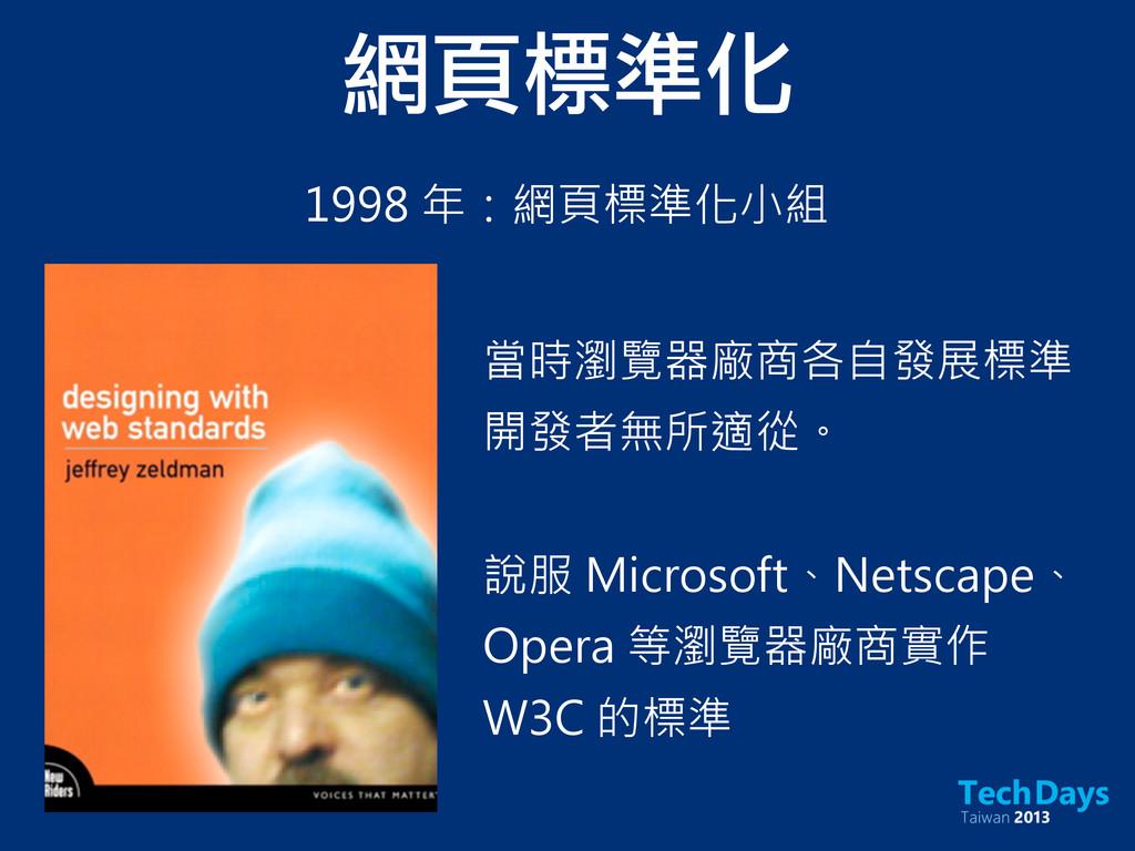 網頁標準化 1998 年:網頁標準化小組 當時瀏覽器廠商各自發展標準 開發者無所適從。 說服 ...