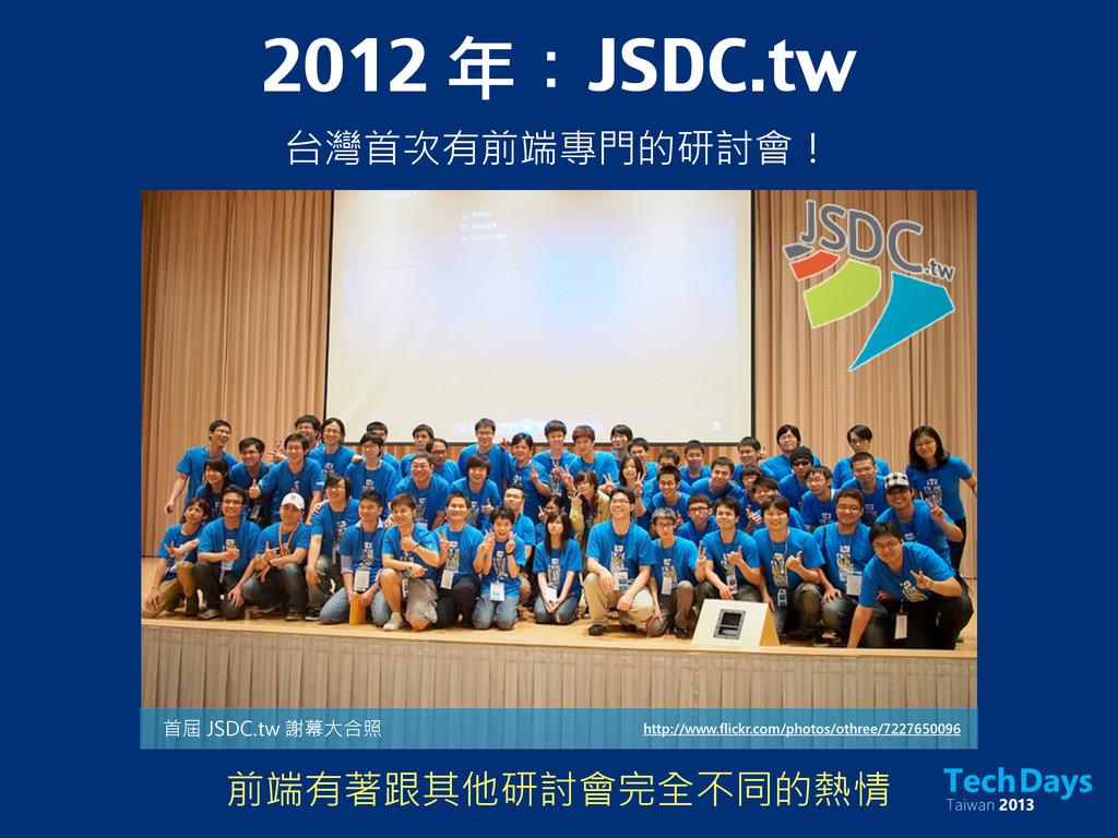 2012 年:JSDC.tw 台灣首次有前端專門的研討會! http://www.flickr...