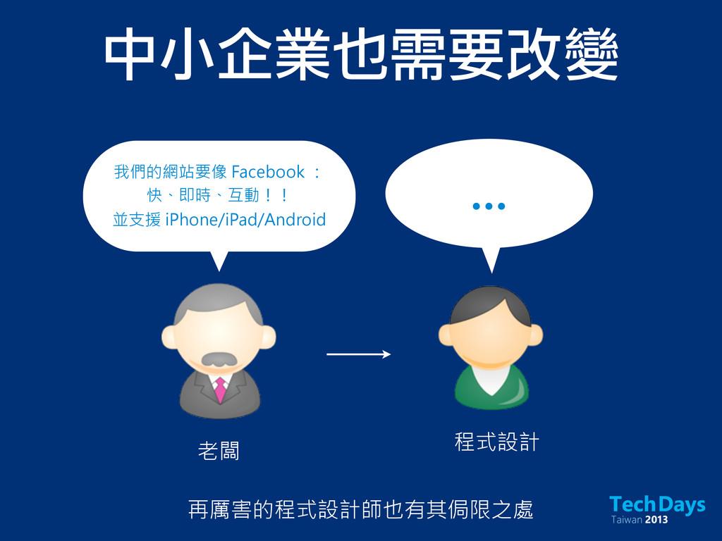 中小企業也需要改變 老闆 再厲害的程式設計師也有其侷限之處 我們的網站要像 Facebook ...