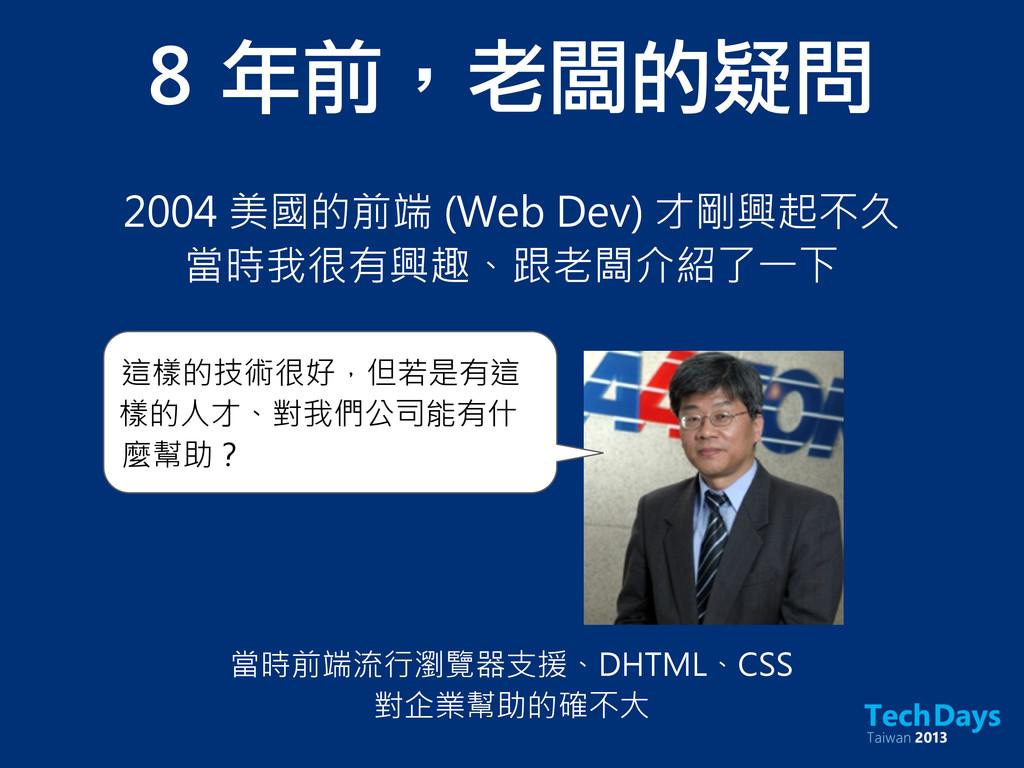 8 年前,老闆的疑問 2004 美國的前端 (Web Dev) 才剛興起不久 當時我很有興趣...