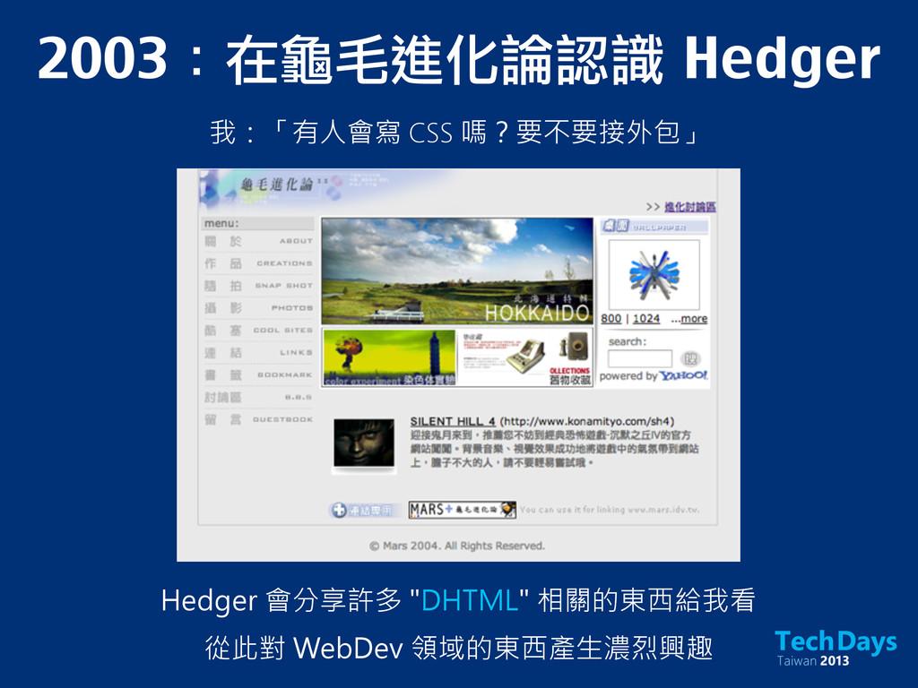 2003:在龜毛進化論認識 Hedger 我:「有人會寫 CSS 嗎?要不要接外包」 Hed...
