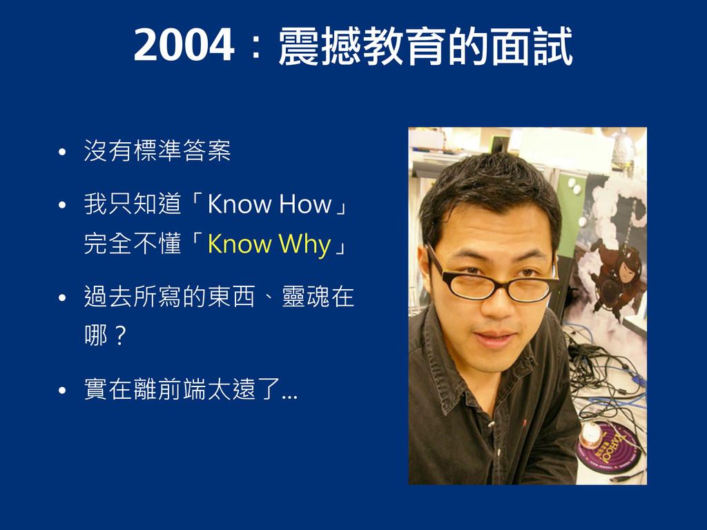 2004:震撼教育的面試 • 沒有標準答案 • 我只知道「Know How」 完全不懂「Kno...