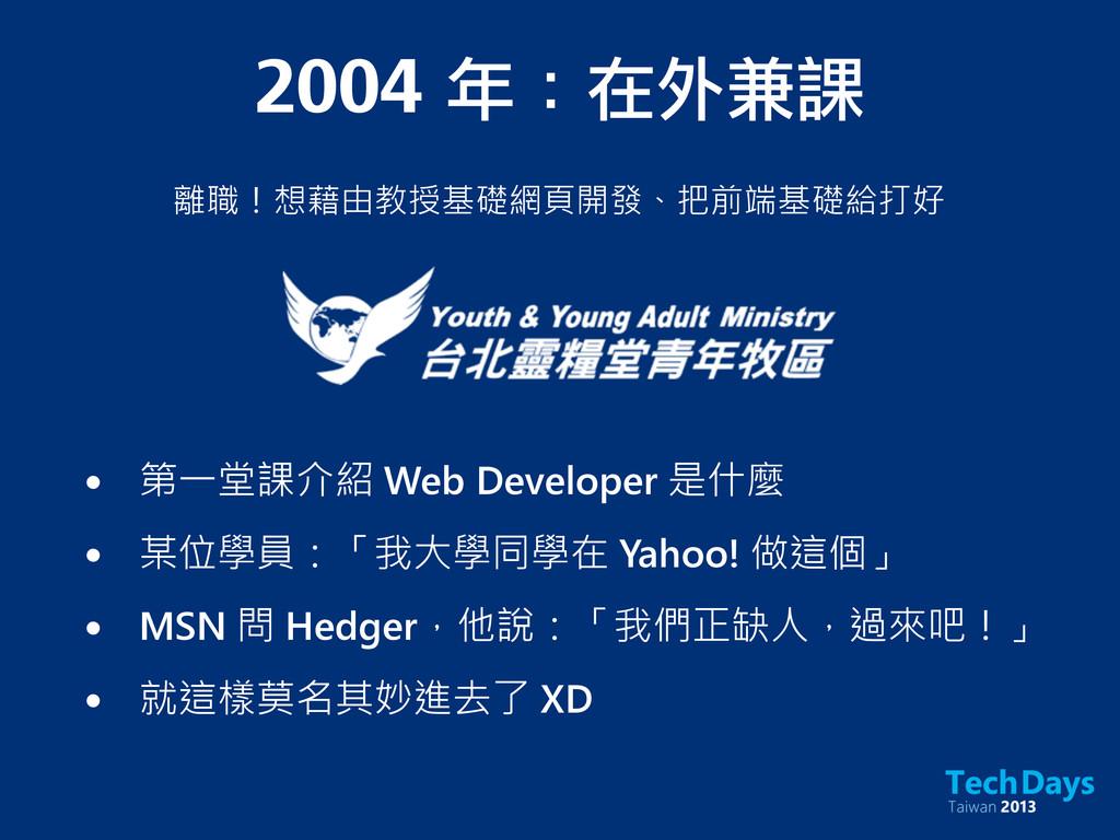 2004 年:在外兼課 離職!想藉由教授基礎網頁開發、把前端基礎給打好 • 第一堂課介紹 W...