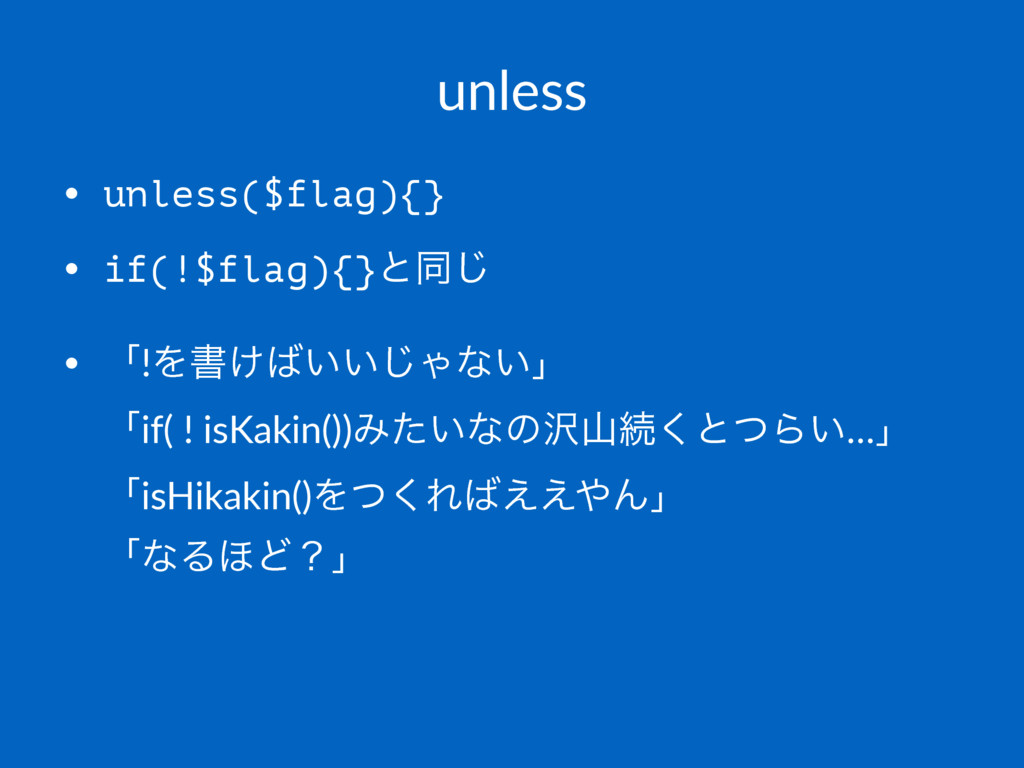 unless • unless($flag){} • if(!$flag){}ͱಉ͡ • ʮ!...