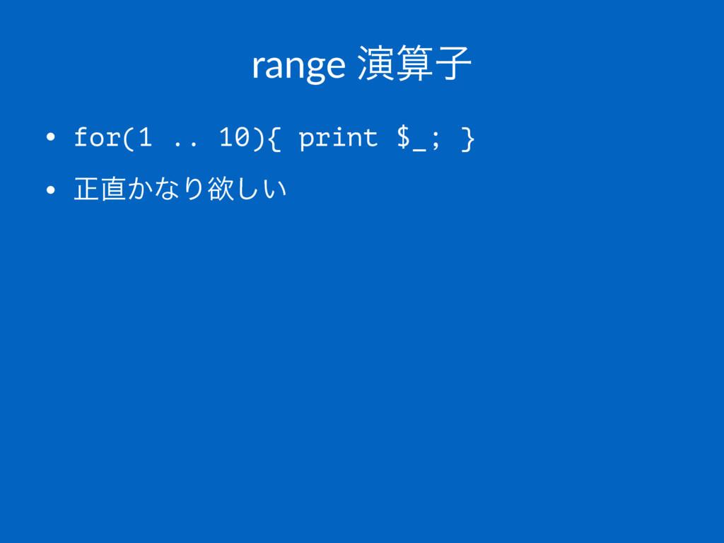 range ԋࢠ • for(1 .. 10){ print $_; } • ਖ਼͔ͳΓཉ͍͠