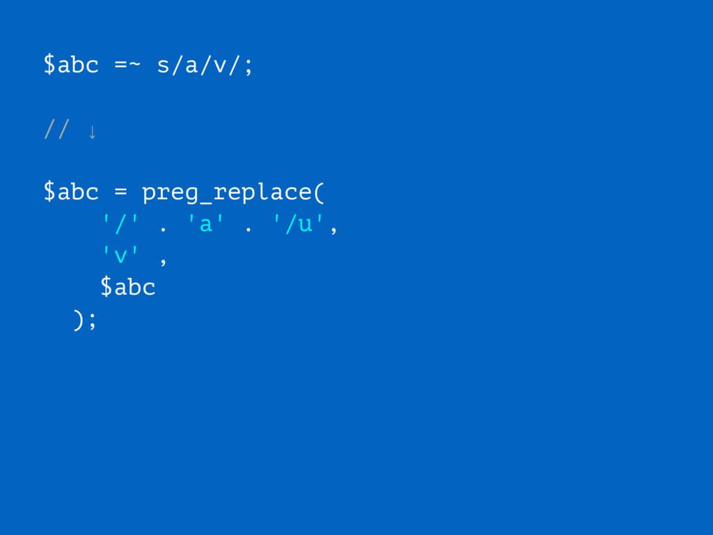 $abc =~ s/a/v/; // ↓ $abc = preg_replace( '/' ....