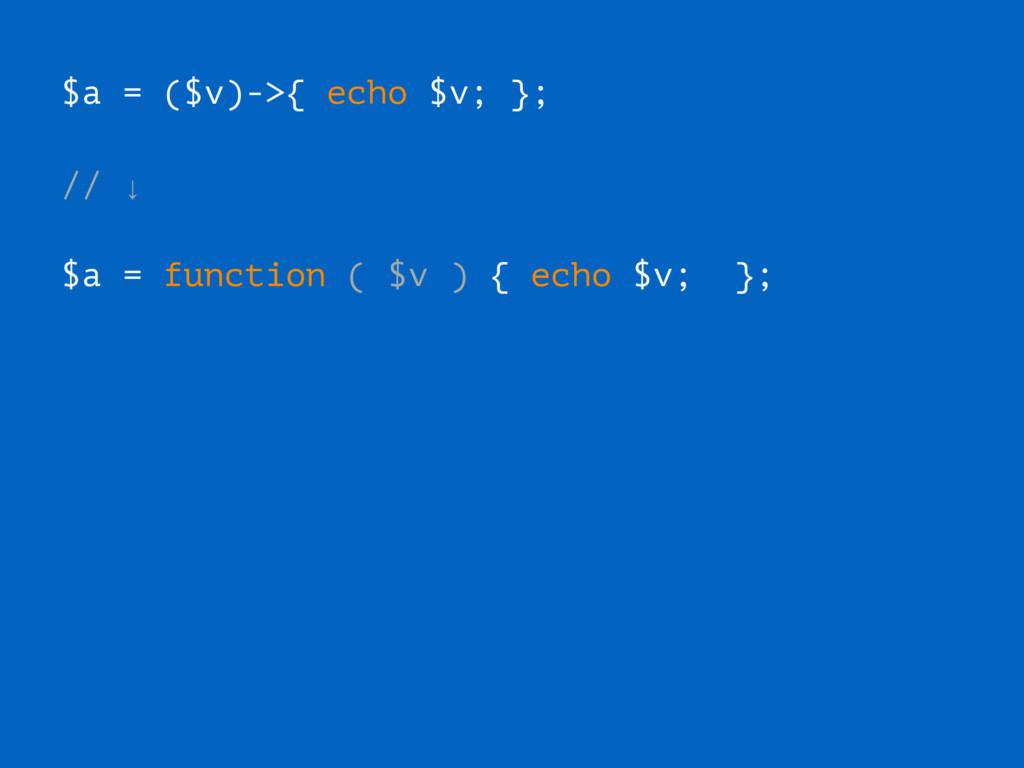 $a = ($v)->{ echo $v; }; // ↓ $a = function ( $...