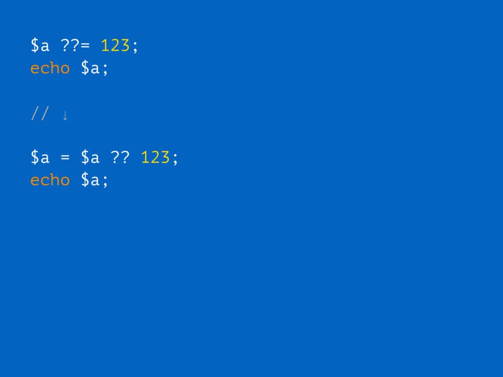 $a ??= 123; echo $a; // ↓ $a = $a ?? 123; echo ...