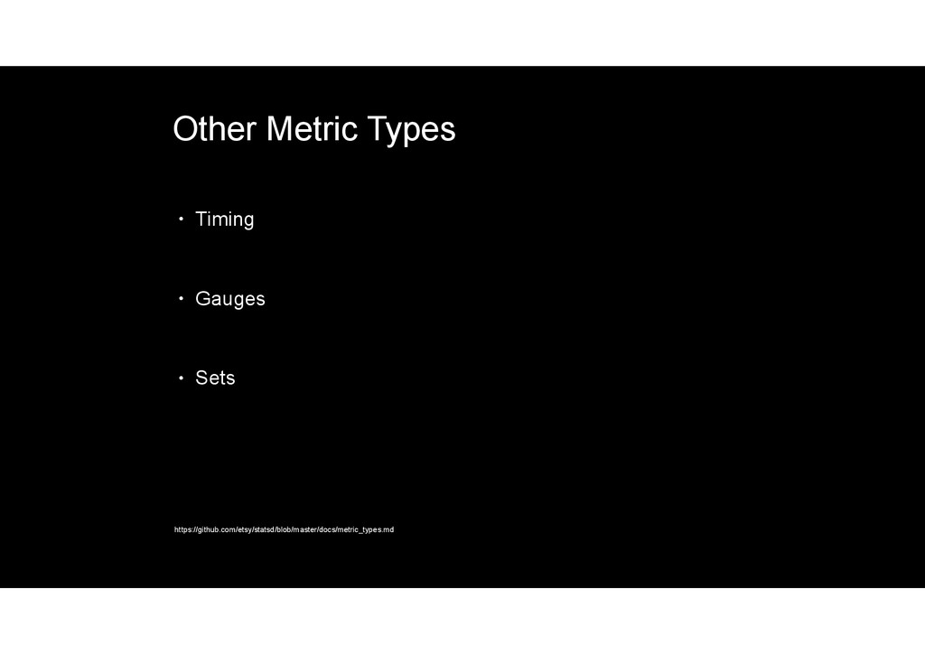 Other Metric Types • Timing • Gauges • Sets htt...