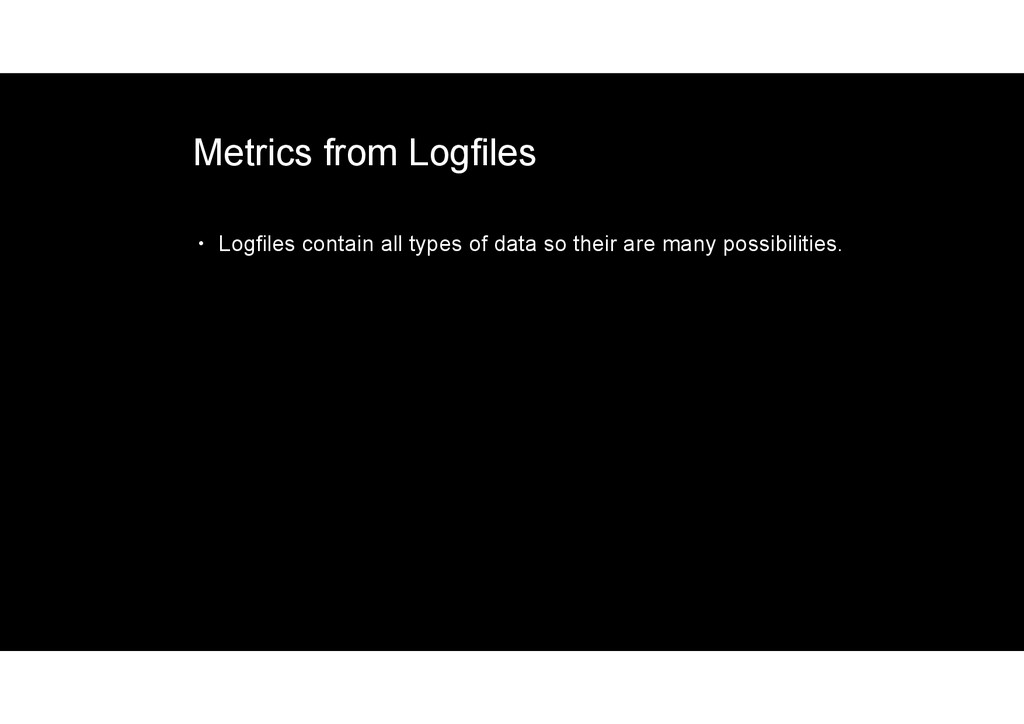 Metrics from Logfiles • Logfiles contain all ty...