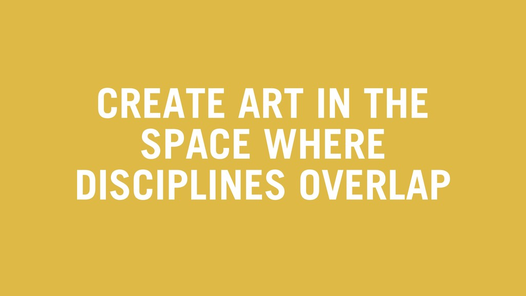 CREATE ART IN THE SPACE WHERE DISCIPLINES OVERL...