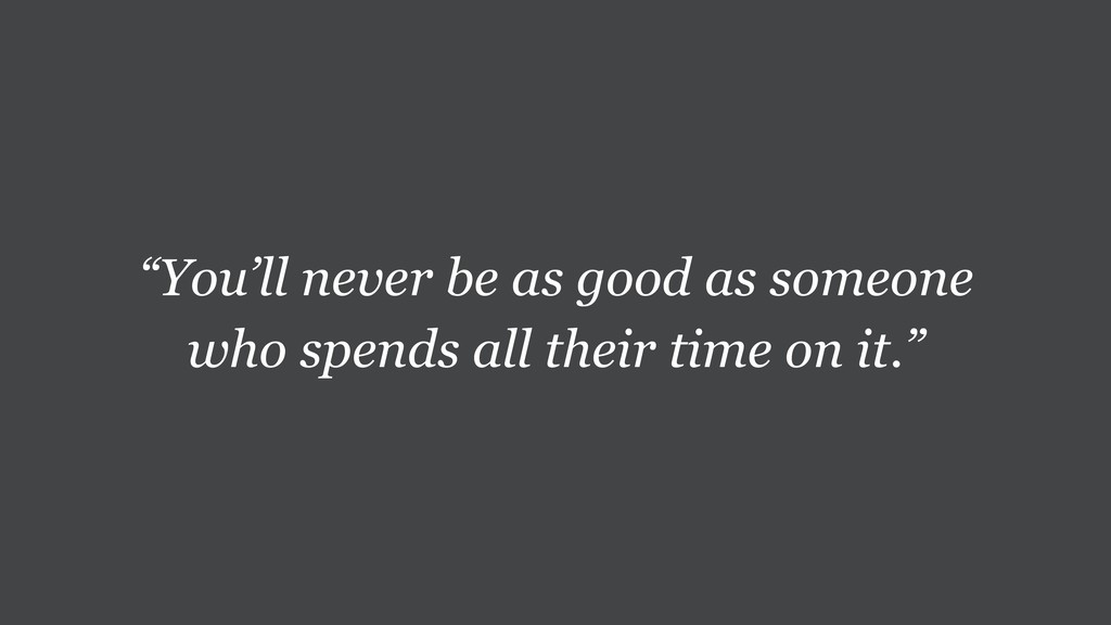 """You'll never be as good as someone who spends ..."