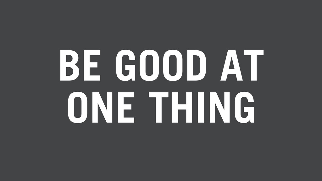 BE GOOD AT ONE THING
