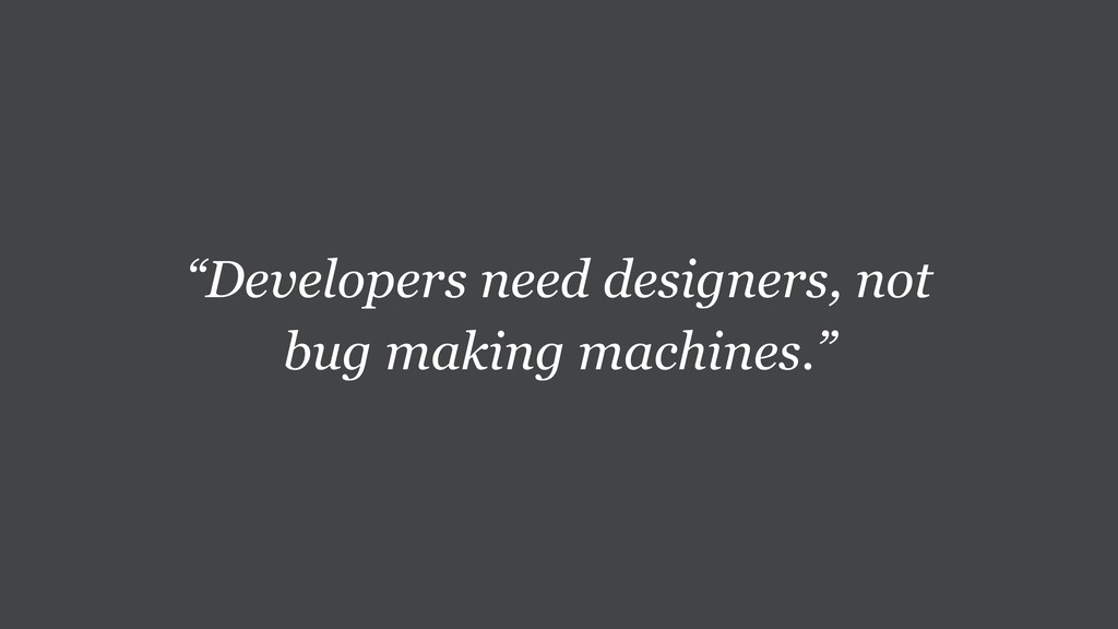 """Developers need designers, not bug making mach..."