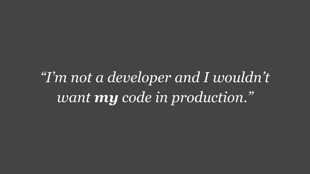 """I'm not a developer and I wouldn't want my cod..."