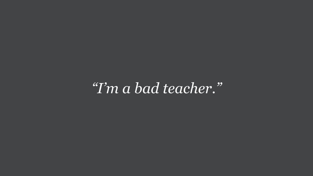 """I'm a bad teacher."""