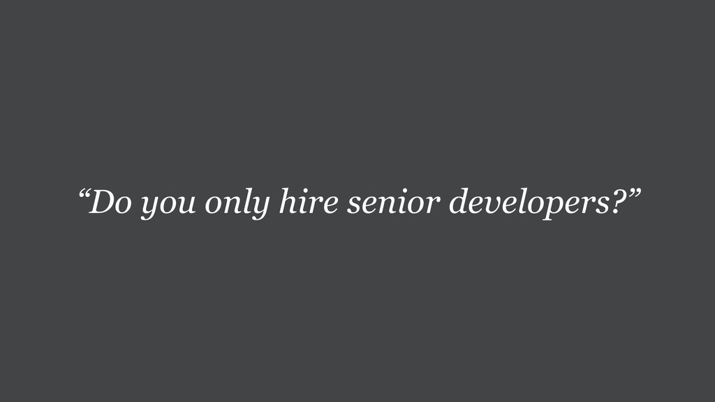 """Do you only hire senior developers?"""