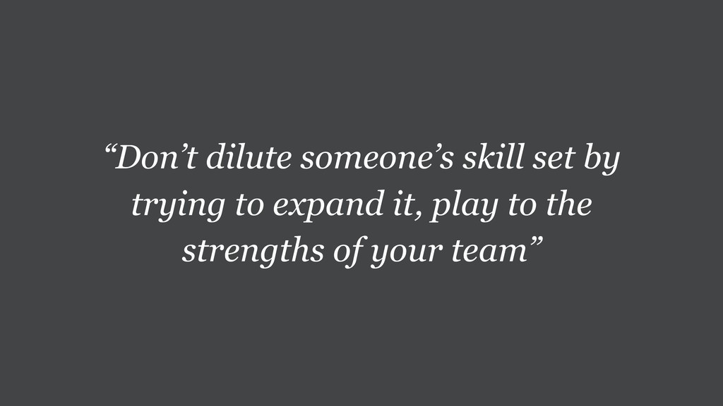 """Don't dilute someone's skill set by trying to ..."
