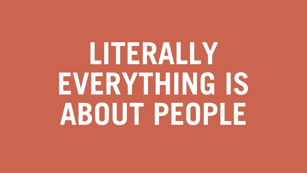 LITERALLY EVERYTHING IS ABOUT PEOPLE