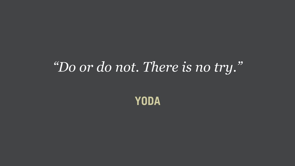 """Do or do not. There is no try."" YODA"