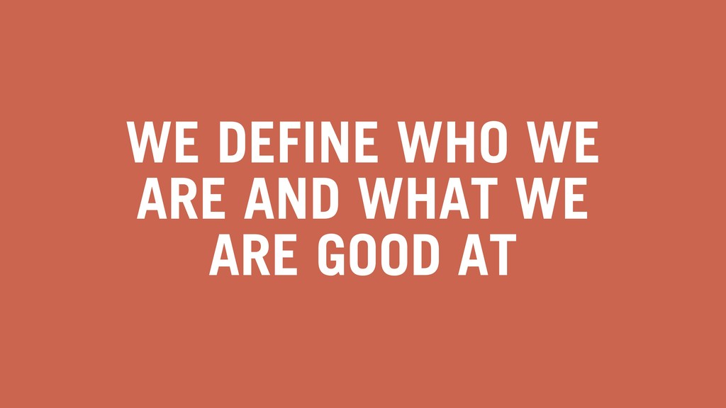 WE DEFINE WHO WE ARE AND WHAT WE ARE GOOD AT