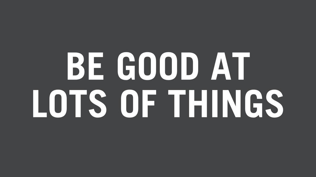 BE GOOD AT LOTS OF THINGS