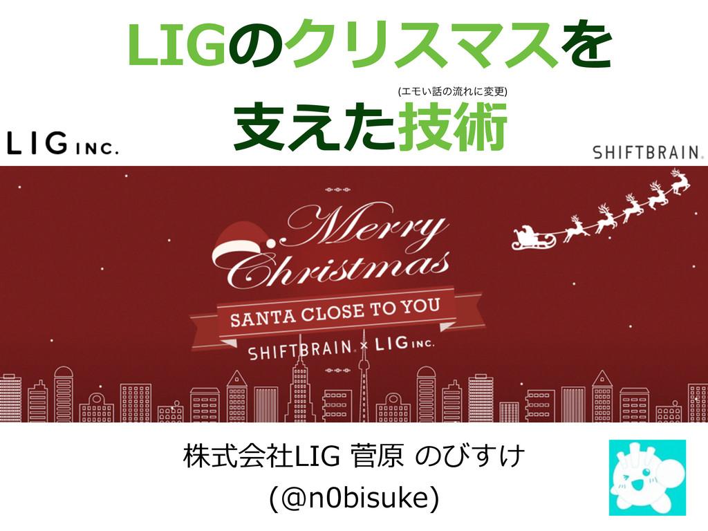 LIGのクリスマスを ⽀支えた技術 株式会社LIG 菅原 のびすけ   (@n0bis...
