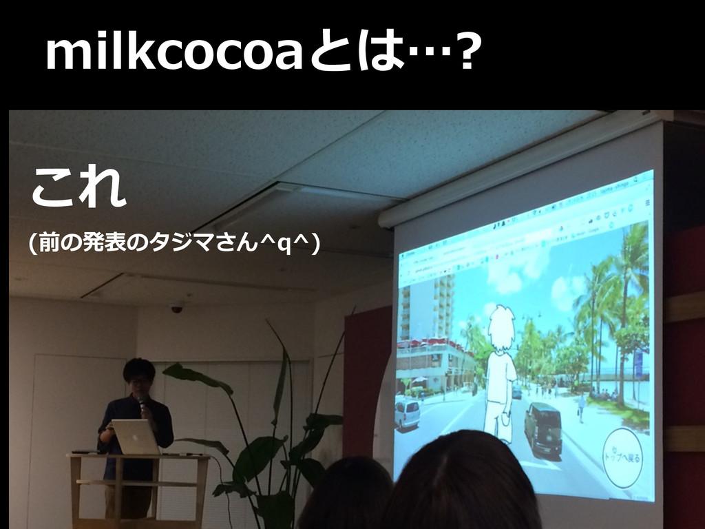 milkcocoaとは…? これ   (前の発表のタジマさん^q^)