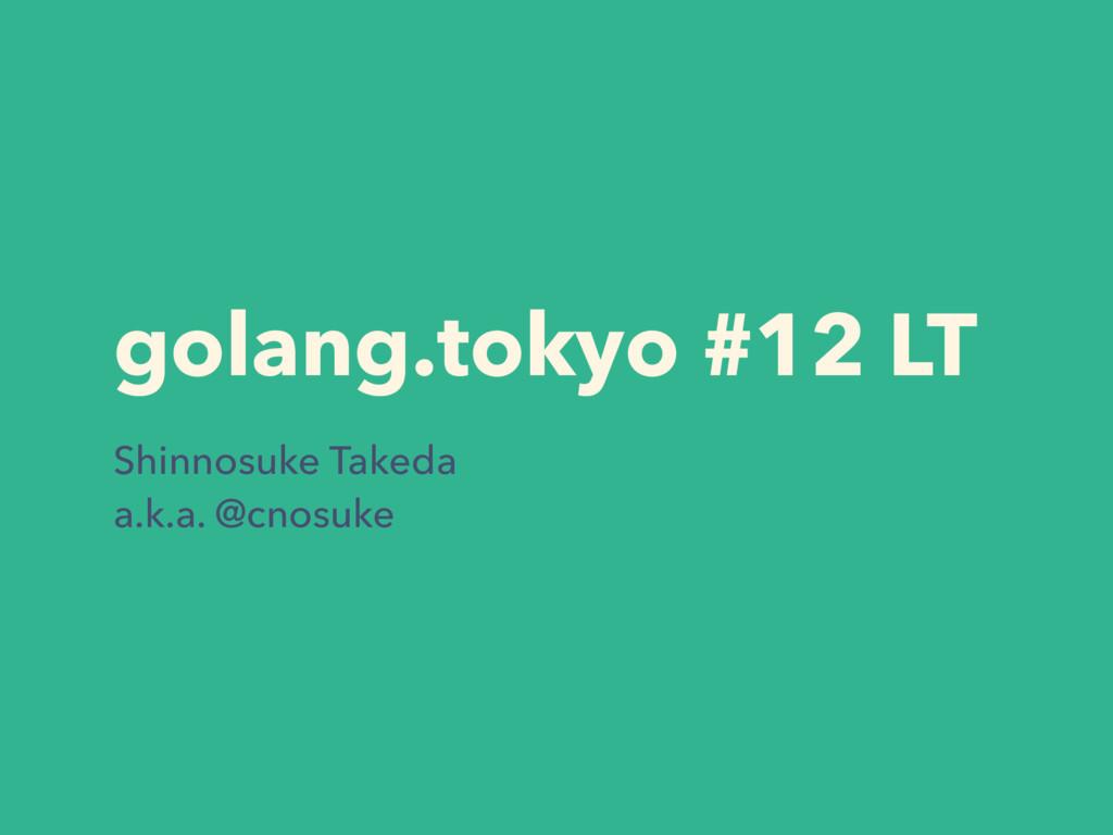 golang.tokyo #12 LT Shinnosuke Takeda a.k.a. @c...