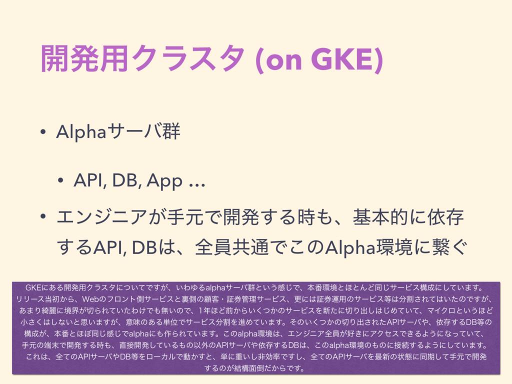 ։ൃ༻Ϋϥελ (on GKE) • Alphaαʔό܈ • API, DB, App … •...
