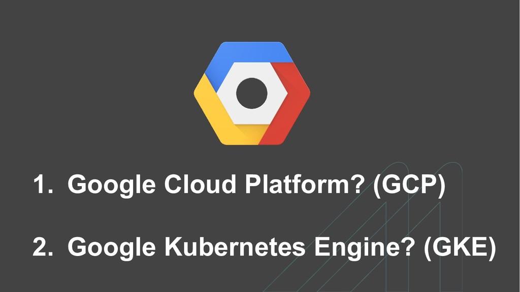 1. Google Cloud Platform? (GCP) 2. Google Kuber...