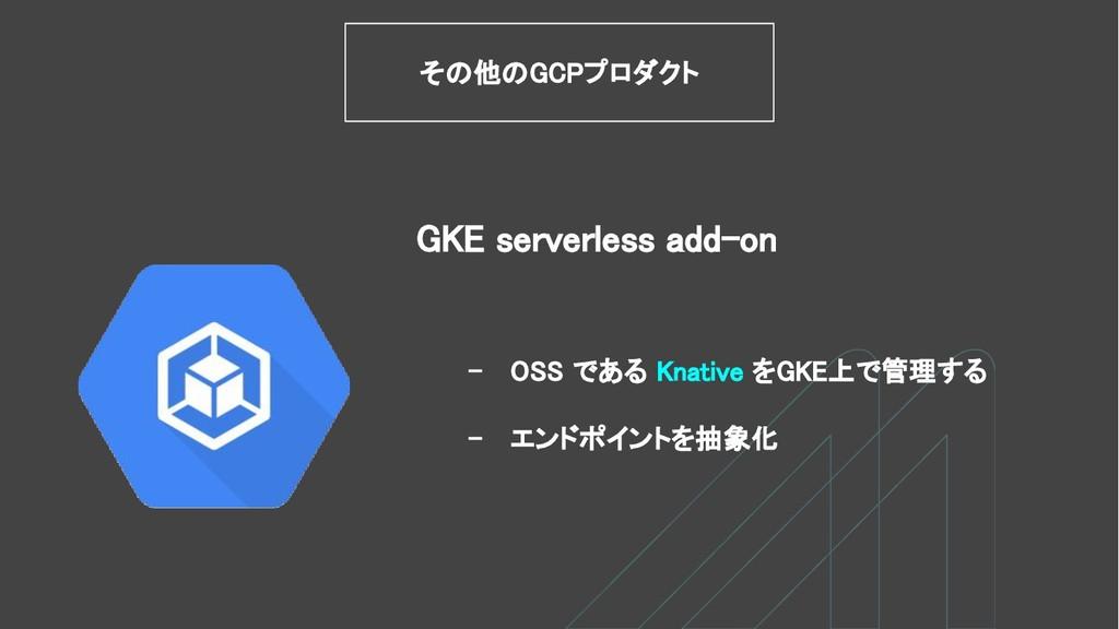 - OSS である Knative をGKE上で管理する - エンドポイントを抽象化 GKE ...